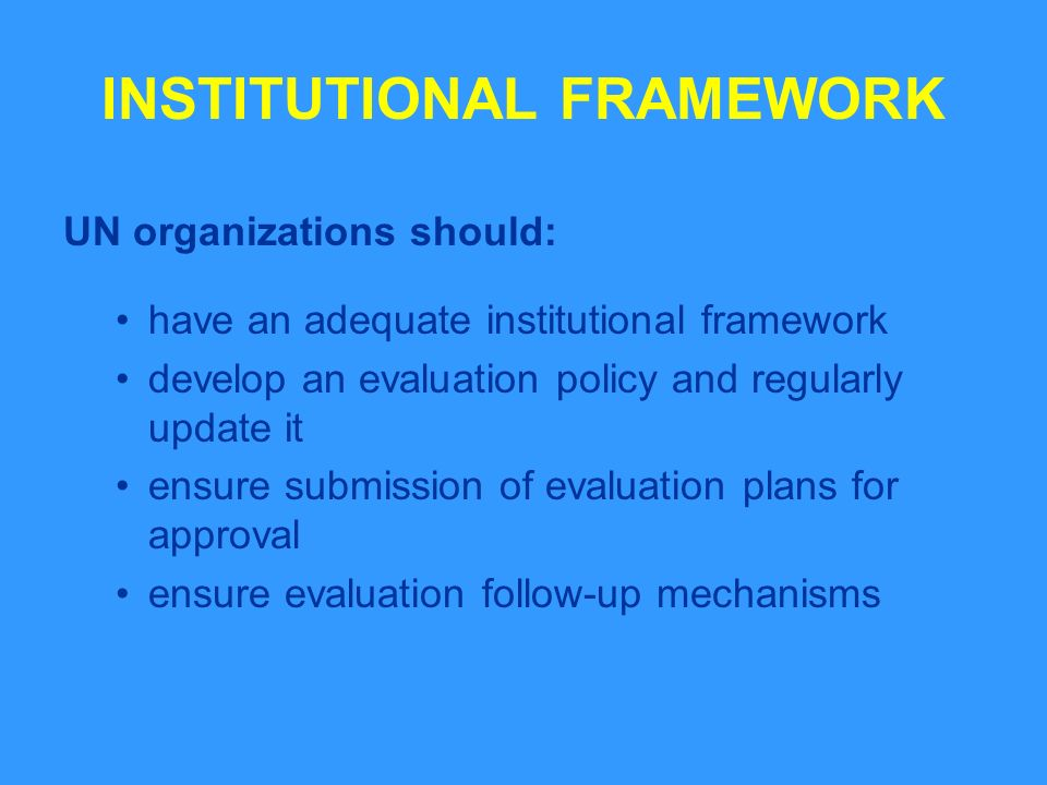 INSTITUTIONAL FRAMEWORK UN organizations should: have an adequate institutional framework develop an evaluation policy and regularly update it ensure submission of evaluation plans for approval ensure evaluation follow-up mechanisms