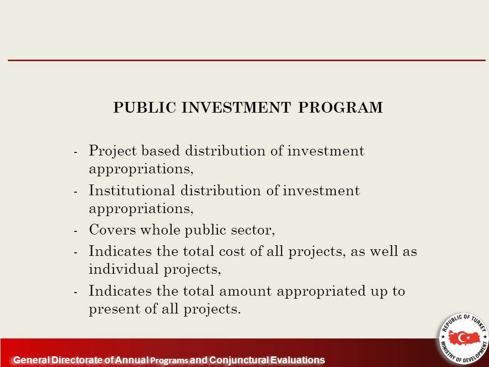 General Directorate of Annual Programs and Conjunctural Evaluations PUBLIC INVESTMENT PROGRAM - Project based distribution of investment appropriations, - Institutional distribution of investment appropriations, - Covers whole public sector, - Indicates the total cost of all projects, as well as individual projects, - Indicates the total amount appropriated up to present of all projects.