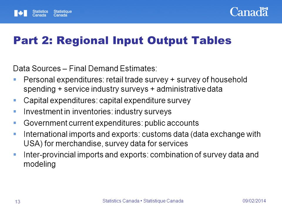 09/02/2014 Statistics Canada Statistique Canada 13 Part 2: Regional Input Output Tables Data Sources – Final Demand Estimates: Personal expenditures: retail trade survey + survey of household spending + service industry surveys + administrative data Capital expenditures: capital expenditure survey Investment in inventories: industry surveys Government current expenditures: public accounts International imports and exports: customs data (data exchange with USA) for merchandise, survey data for services Inter-provincial imports and exports: combination of survey data and modeling