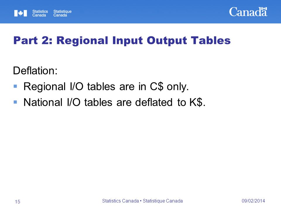 09/02/2014 Statistics Canada Statistique Canada 15 Part 2: Regional Input Output Tables Deflation: Regional I/O tables are in C$ only.