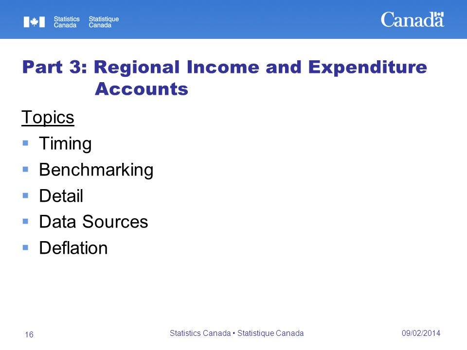 09/02/2014 Statistics Canada Statistique Canada 16 Part 3: Regional Income and Expenditure Accounts Topics Timing Benchmarking Detail Data Sources Deflation