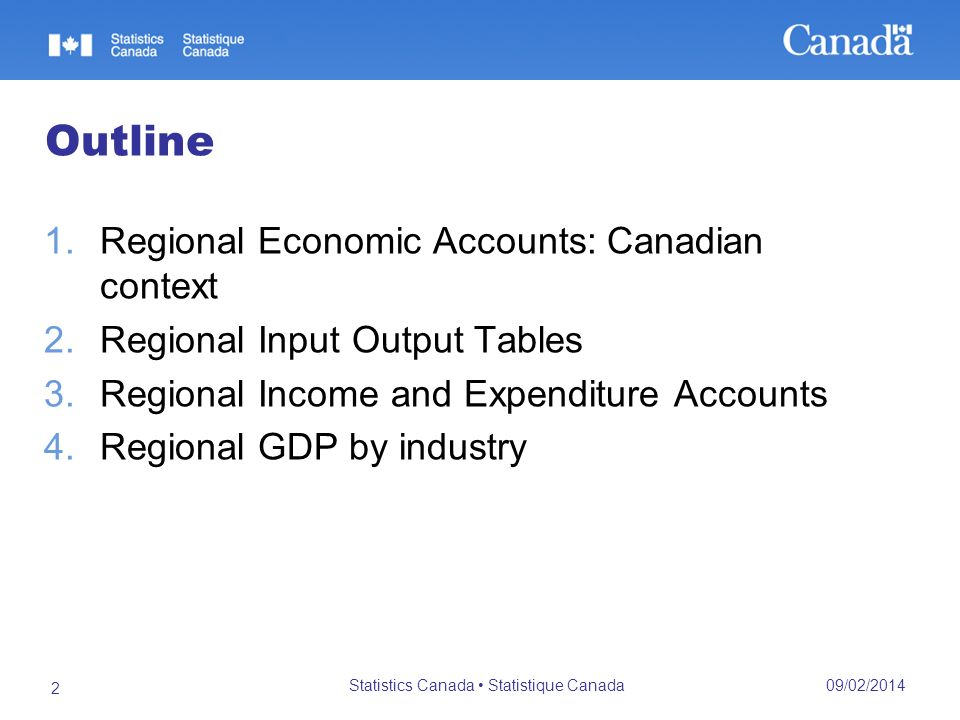09/02/2014 Statistics Canada Statistique Canada 2 Outline 1.Regional Economic Accounts: Canadian context 2.Regional Input Output Tables 3.Regional Income and Expenditure Accounts 4.Regional GDP by industry