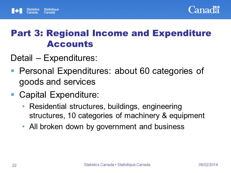 09/02/2014 Statistics Canada Statistique Canada 22 Part 3: Regional Income and Expenditure Accounts Detail – Expenditures: Personal Expenditures: about 60 categories of goods and services Capital Expenditure: Residential structures, buildings, engineering structures, 10 categories of machinery & equipment All broken down by government and business