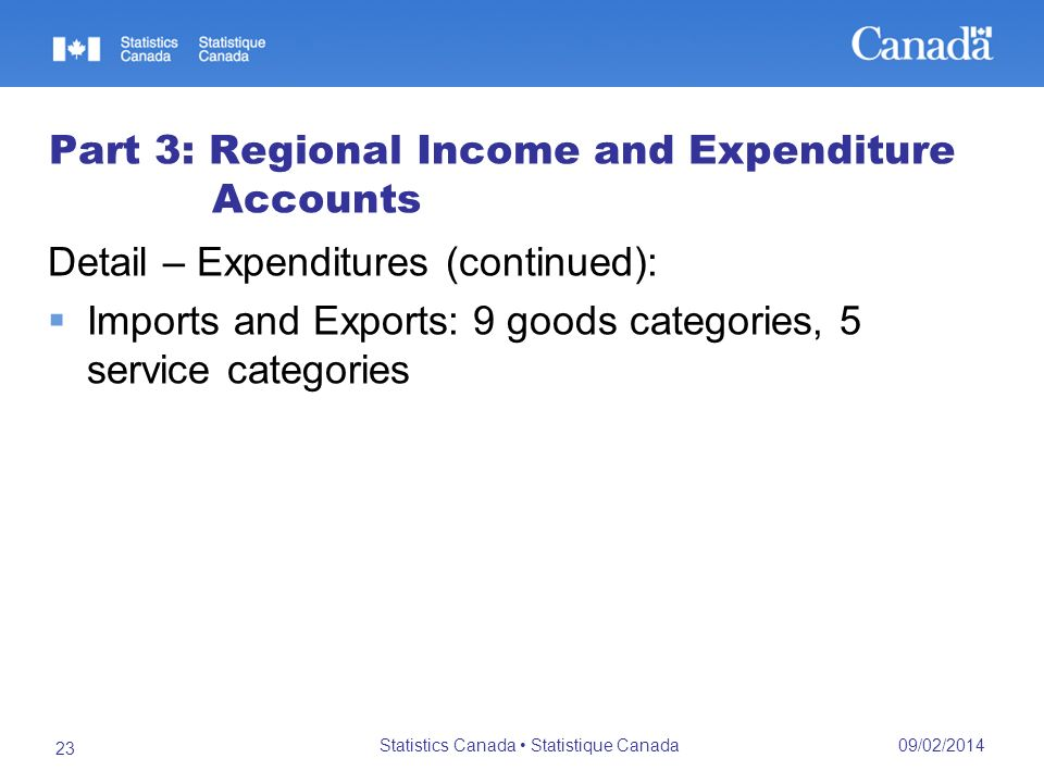 09/02/2014 Statistics Canada Statistique Canada 23 Part 3: Regional Income and Expenditure Accounts Detail – Expenditures (continued): Imports and Exports: 9 goods categories, 5 service categories