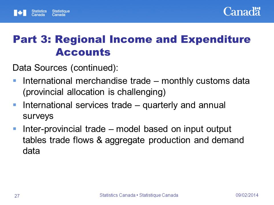 09/02/2014 Statistics Canada Statistique Canada 27 Part 3: Regional Income and Expenditure Accounts Data Sources (continued): International merchandise trade – monthly customs data (provincial allocation is challenging) International services trade – quarterly and annual surveys Inter-provincial trade – model based on input output tables trade flows & aggregate production and demand data