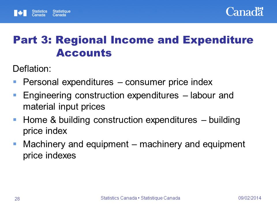 09/02/2014 Statistics Canada Statistique Canada 28 Part 3: Regional Income and Expenditure Accounts Deflation: Personal expenditures – consumer price index Engineering construction expenditures – labour and material input prices Home & building construction expenditures – building price index Machinery and equipment – machinery and equipment price indexes