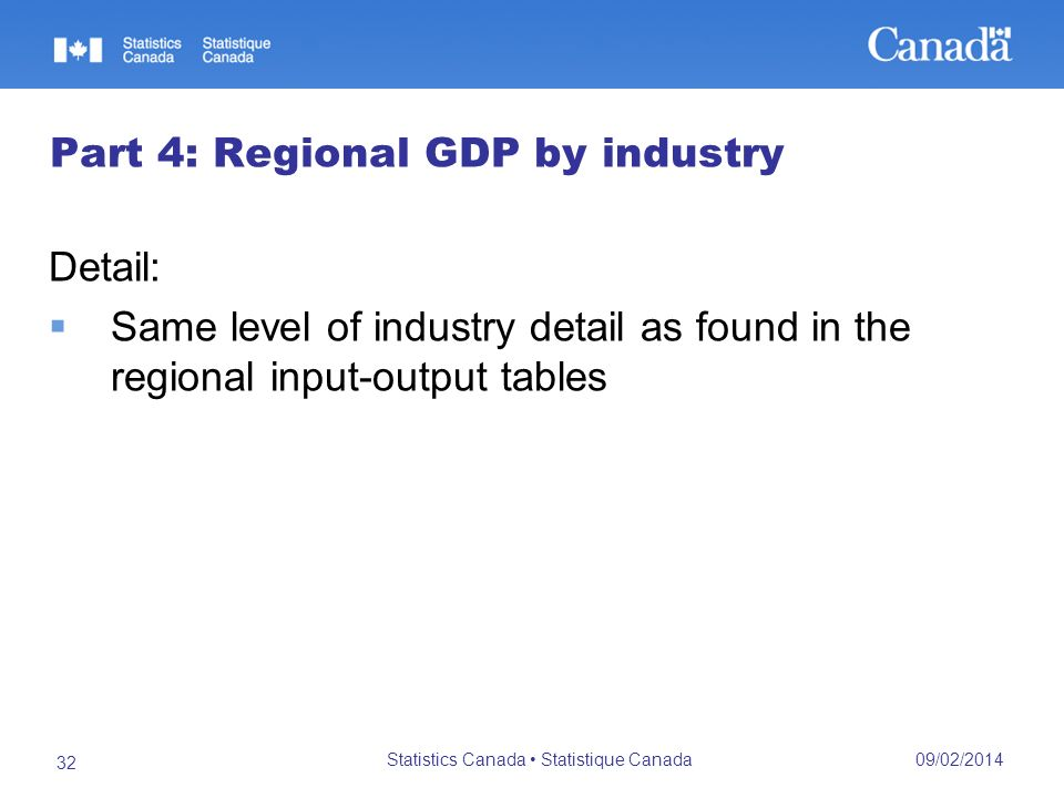 09/02/2014 Statistics Canada Statistique Canada 32 Part 4: Regional GDP by industry Detail: Same level of industry detail as found in the regional input-output tables