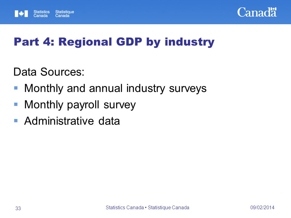 09/02/2014 Statistics Canada Statistique Canada 33 Part 4: Regional GDP by industry Data Sources: Monthly and annual industry surveys Monthly payroll survey Administrative data