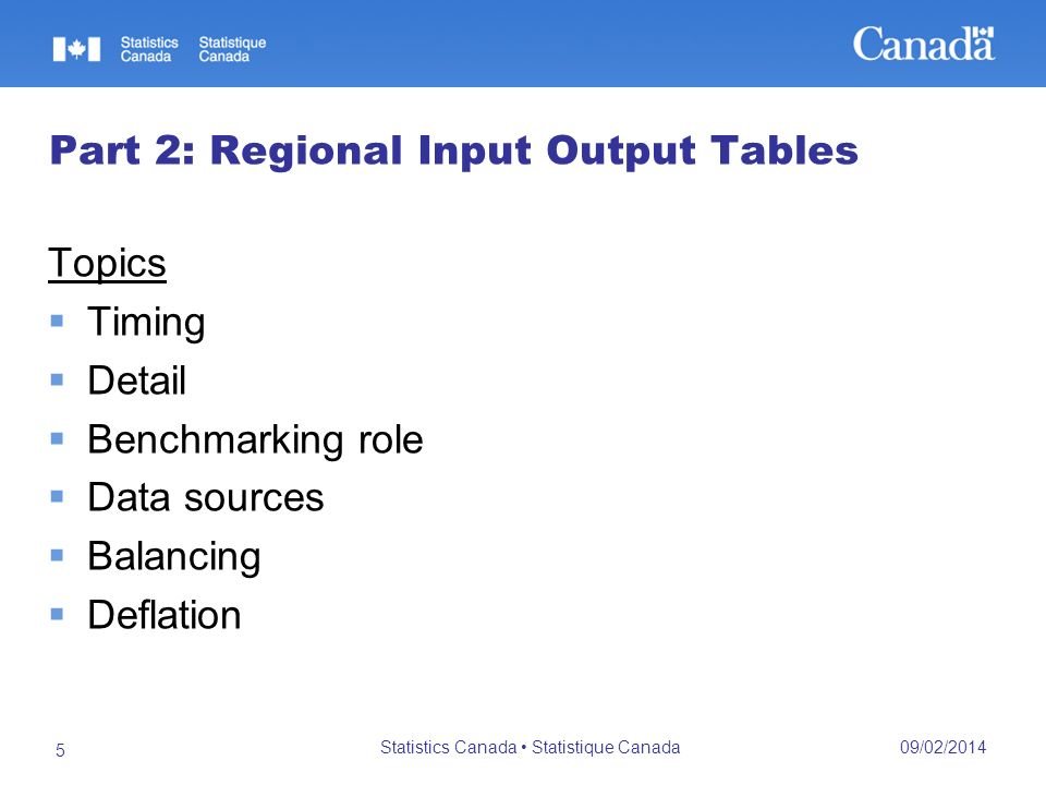 09/02/2014 Statistics Canada Statistique Canada 5 Part 2: Regional Input Output Tables Topics Timing Detail Benchmarking role Data sources Balancing Deflation