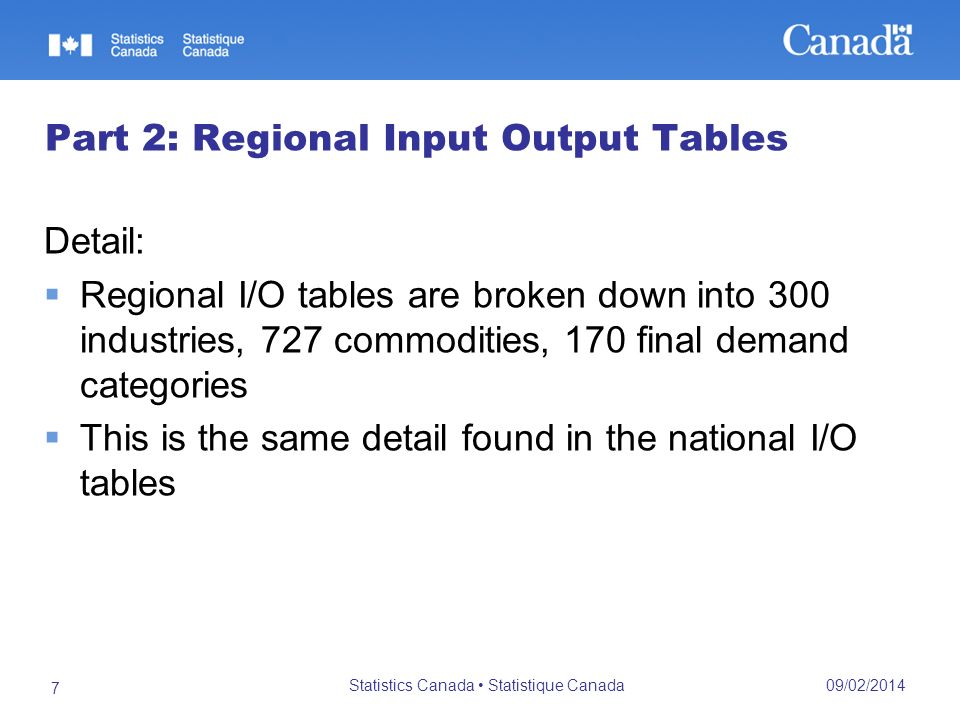 09/02/2014 Statistics Canada Statistique Canada 7 Part 2: Regional Input Output Tables Detail: Regional I/O tables are broken down into 300 industries, 727 commodities, 170 final demand categories This is the same detail found in the national I/O tables