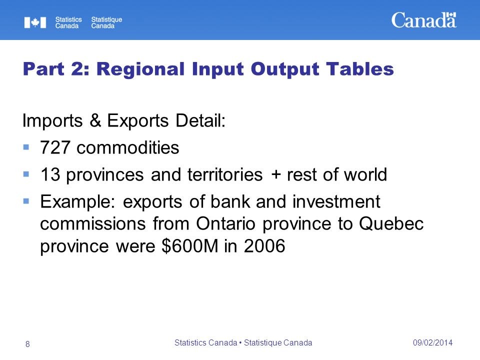 09/02/2014 Statistics Canada Statistique Canada 8 Part 2: Regional Input Output Tables Imports & Exports Detail: 727 commodities 13 provinces and territories + rest of world Example: exports of bank and investment commissions from Ontario province to Quebec province were $600M in 2006