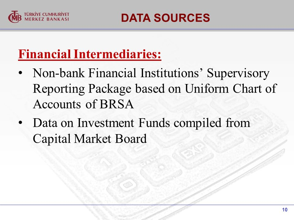 10 DATA SOURCES Financial Intermediaries: Non-bank Financial Institutions Supervisory Reporting Package based on Uniform Chart of Accounts of BRSA Data on Investment Funds compiled from Capital Market Board