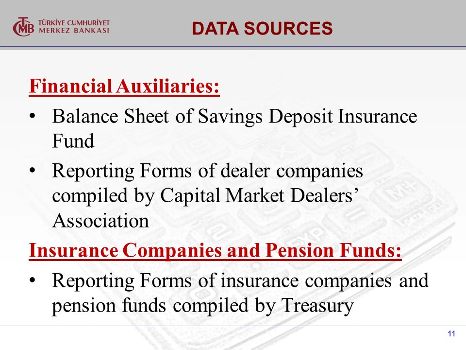 11 DATA SOURCES Financial Auxiliaries: Balance Sheet of Savings Deposit Insurance Fund Reporting Forms of dealer companies compiled by Capital Market Dealers Association Insurance Companies and Pension Funds: Reporting Forms of insurance companies and pension funds compiled by Treasury