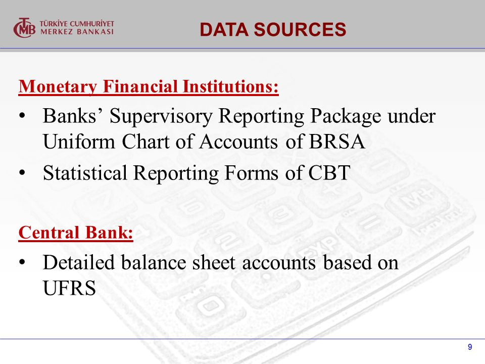 9 DATA SOURCES Monetary Financial Institutions: Banks Supervisory Reporting Package under Uniform Chart of Accounts of BRSA Statistical Reporting Forms of CBT Central Bank: Detailed balance sheet accounts based on UFRS