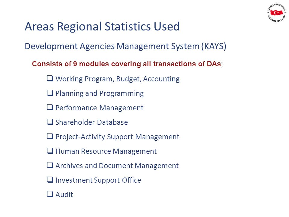 Development Agencies Management System (KAYS) Areas Regional Statistics Used Consists of 9 modules covering all transactions of DAs; Working Program, Budget, Accounting Planning and Programming Performance Management Shareholder Database Project-Activity Support Management Human Resource Management Archives and Document Management Investment Support Office Audit