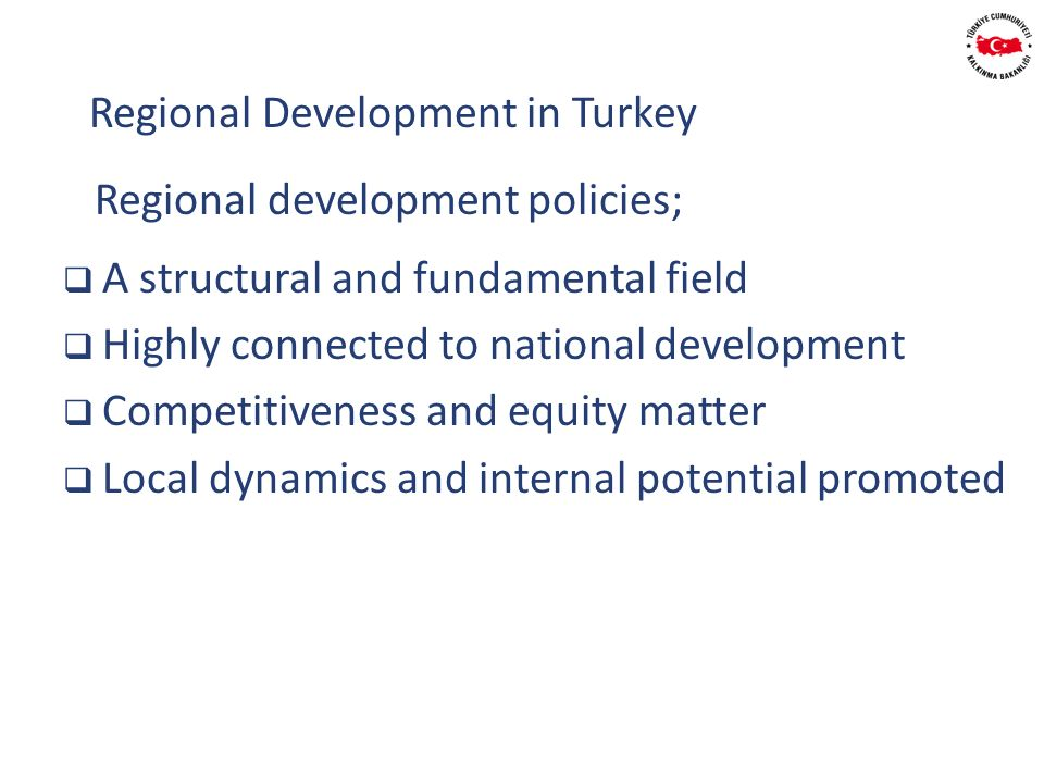 Regional development policies; A structural and fundamental field Highly connected to national development Competitiveness and equity matter Local dynamics and internal potential promoted Regional Development in Turkey