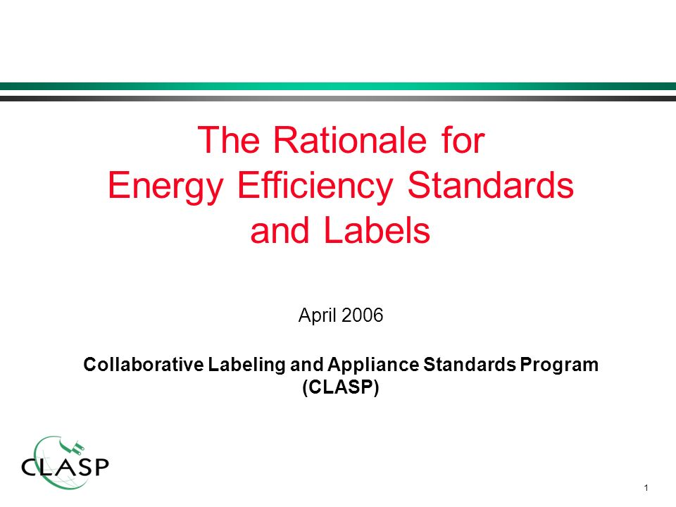 1 April 2006 Collaborative Labeling and Appliance Standards Program (CLASP) The Rationale for Energy Efficiency Standards and Labels