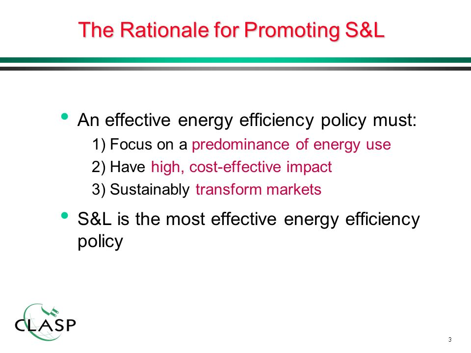 3 The Rationale for Promoting S&L An effective energy efficiency policy must: 1) Focus on a predominance of energy use 2) Have high, cost-effective impact 3) Sustainably transform markets S&L is the most effective energy efficiency policy