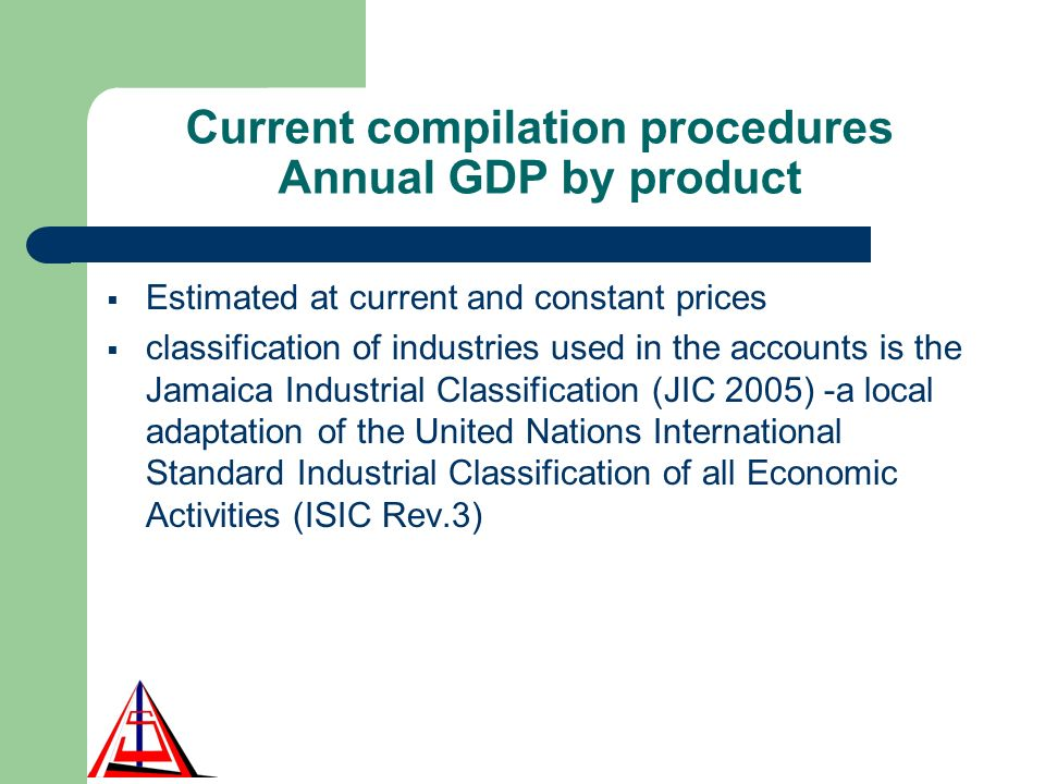 Current compilation procedures Annual GDP by product Estimated at current and constant prices classification of industries used in the accounts is the Jamaica Industrial Classification (JIC 2005) -a local adaptation of the United Nations International Standard Industrial Classification of all Economic Activities (ISIC Rev.3)