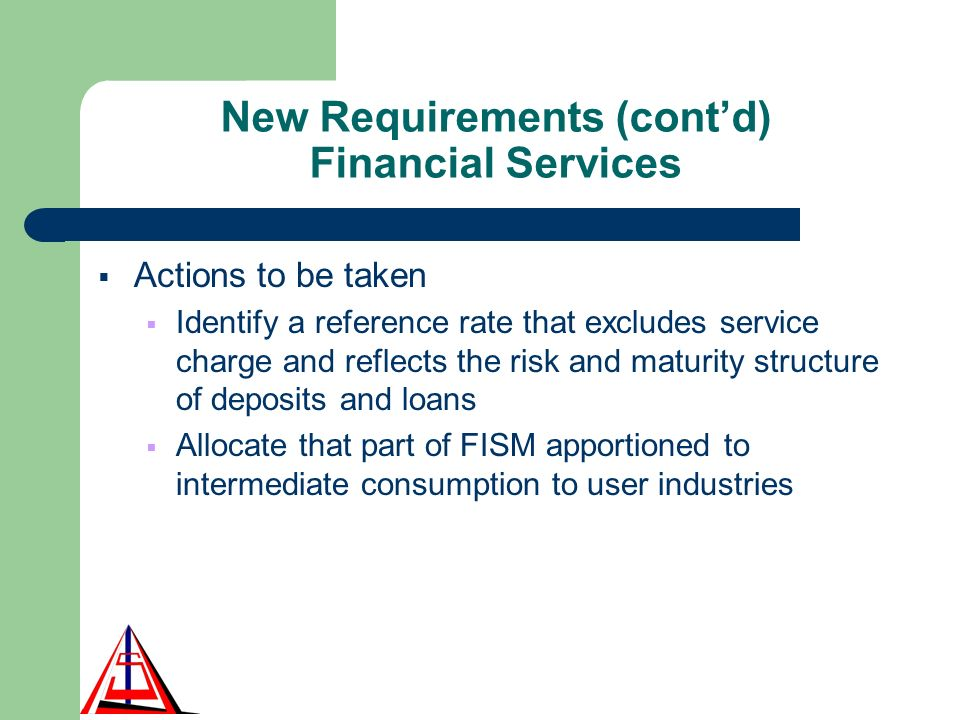 New Requirements (contd) Financial Services Actions to be taken Identify a reference rate that excludes service charge and reflects the risk and maturity structure of deposits and loans Allocate that part of FISM apportioned to intermediate consumption to user industries