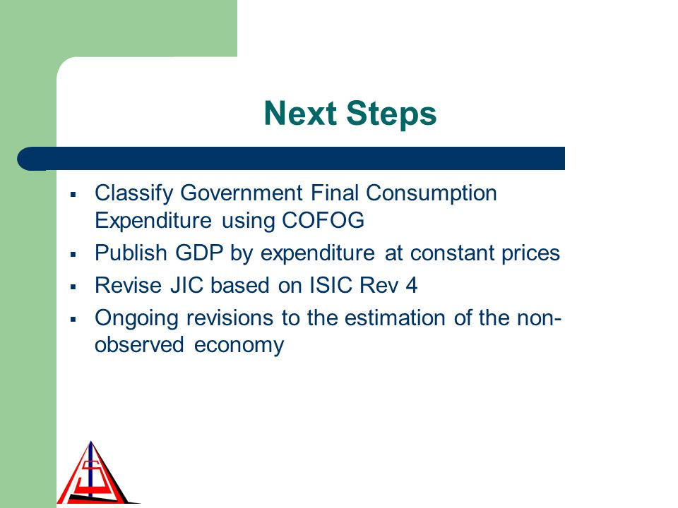 Next Steps Classify Government Final Consumption Expenditure using COFOG Publish GDP by expenditure at constant prices Revise JIC based on ISIC Rev 4 Ongoing revisions to the estimation of the non- observed economy