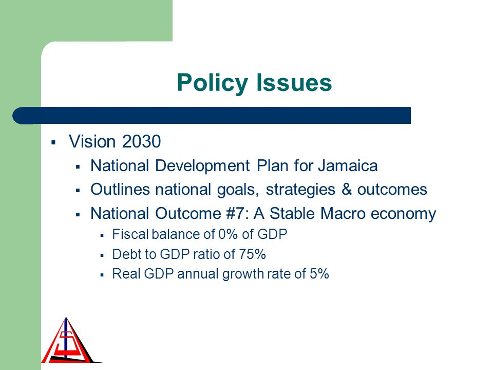 Policy Issues Vision 2030 National Development Plan for Jamaica Outlines national goals, strategies & outcomes National Outcome #7: A Stable Macro economy Fiscal balance of 0% of GDP Debt to GDP ratio of 75% Real GDP annual growth rate of 5%