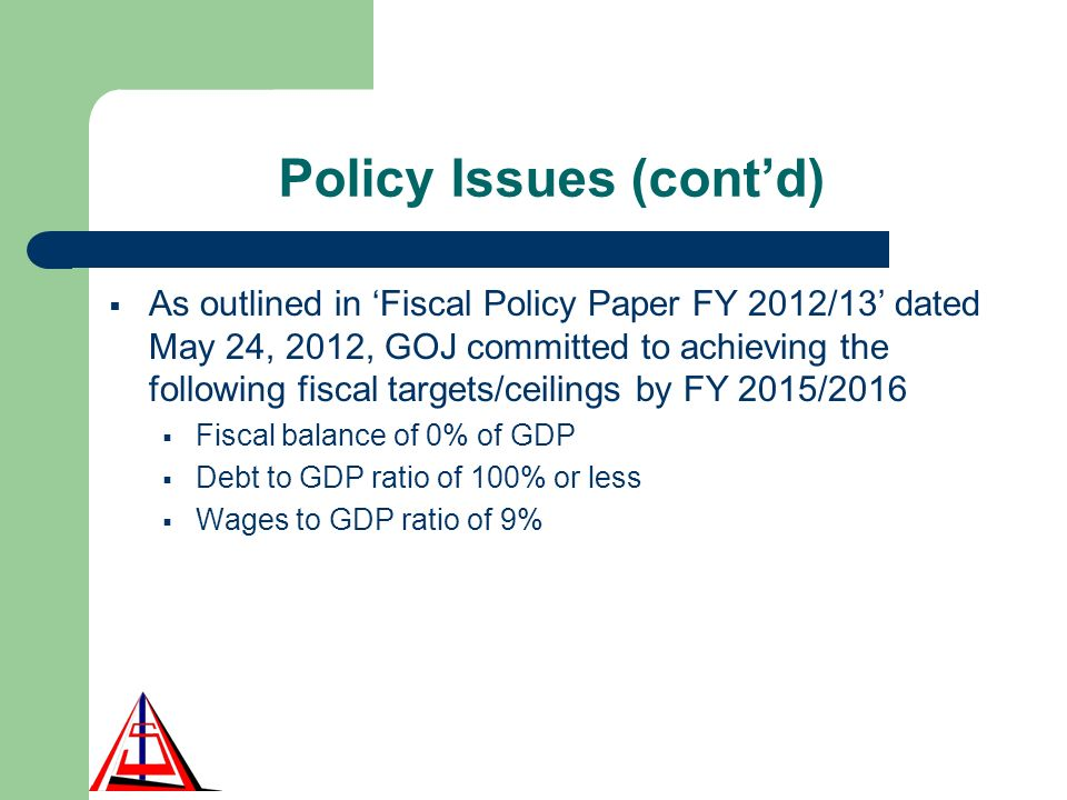 Policy Issues (contd) As outlined in Fiscal Policy Paper FY 2012/13 dated May 24, 2012, GOJ committed to achieving the following fiscal targets/ceilings by FY 2015/2016 Fiscal balance of 0% of GDP Debt to GDP ratio of 100% or less Wages to GDP ratio of 9%