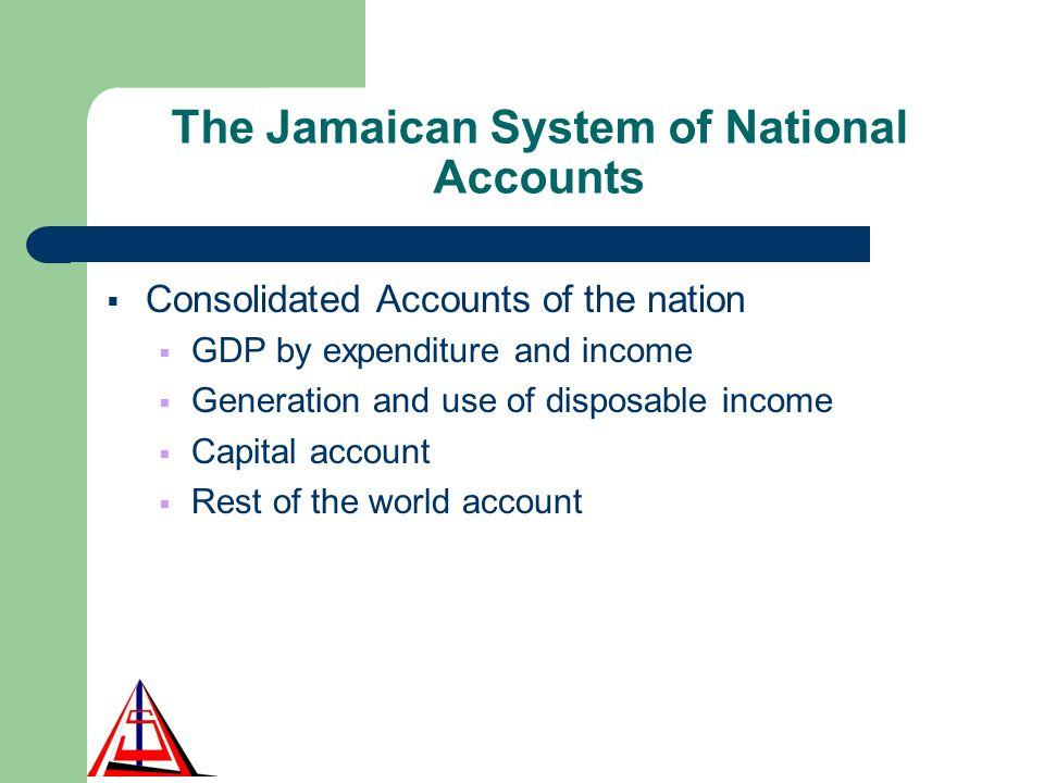 The Jamaican System of National Accounts Consolidated Accounts of the nation GDP by expenditure and income Generation and use of disposable income Capital account Rest of the world account