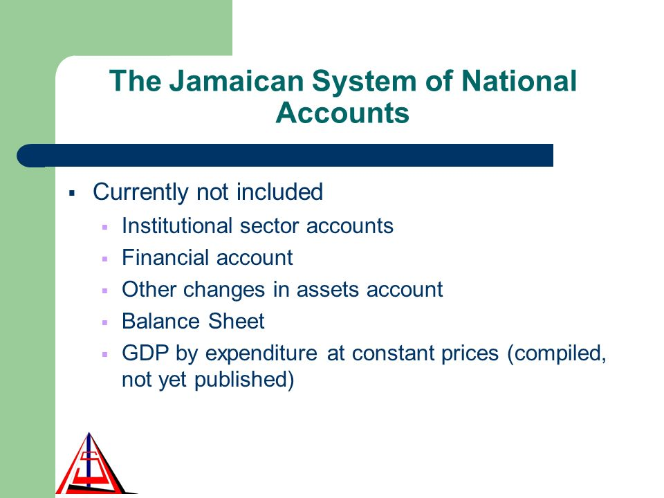 The Jamaican System of National Accounts Currently not included Institutional sector accounts Financial account Other changes in assets account Balance Sheet GDP by expenditure at constant prices (compiled, not yet published)