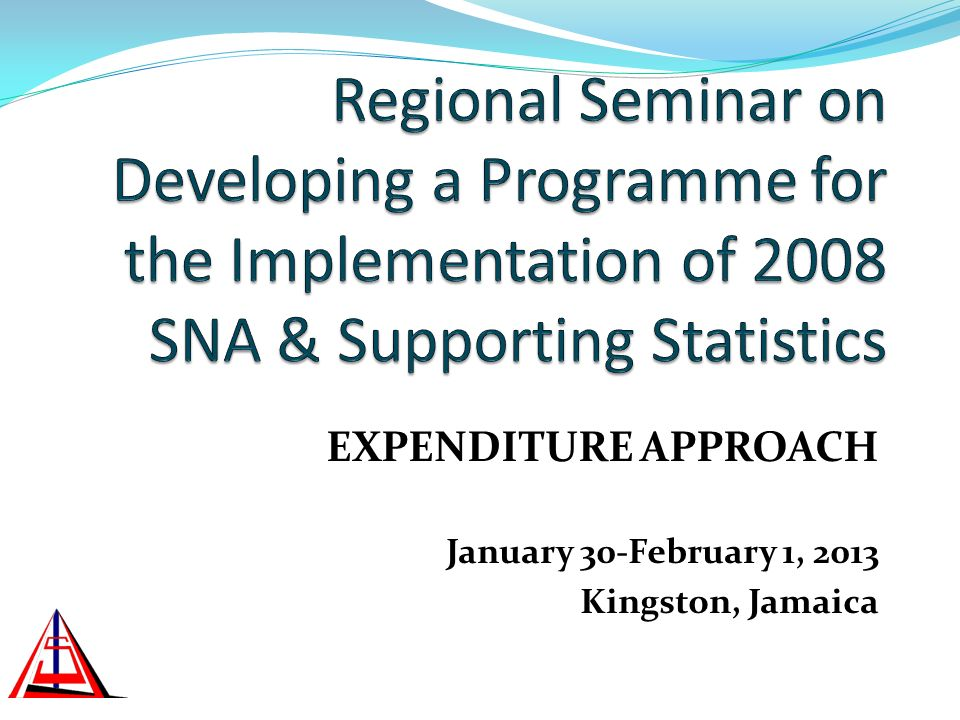 EXPENDITURE APPROACH January 30-February 1, 2013 Kingston, Jamaica