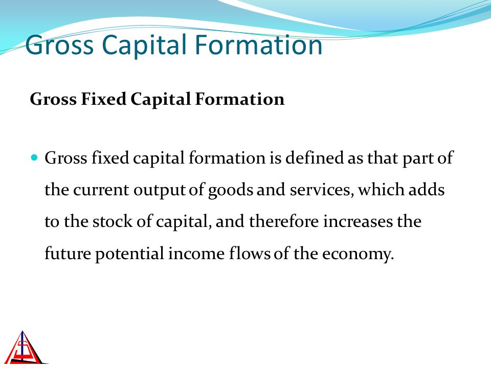 Gross Capital Formation Gross Fixed Capital Formation Gross fixed capital formation is defined as that part of the current output of goods and services, which adds to the stock of capital, and therefore increases the future potential income flows of the economy.