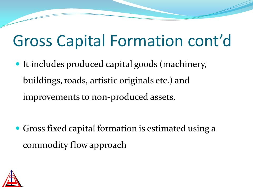 Gross Capital Formation contd It includes produced capital goods (machinery, buildings, roads, artistic originals etc.) and improvements to non-produced assets.