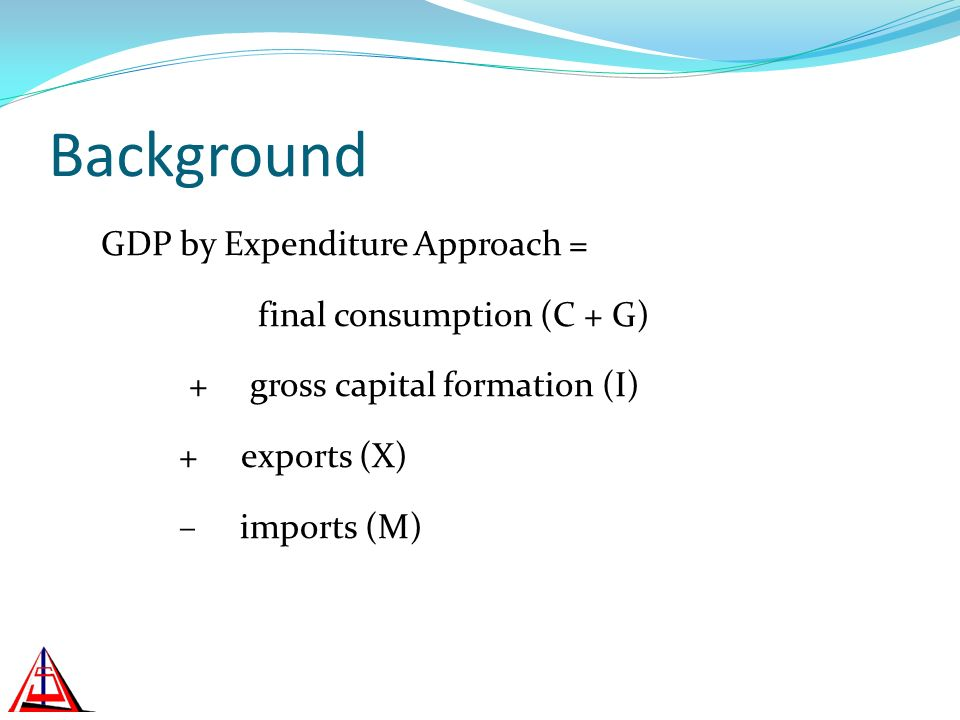 Background GDP by Expenditure Approach = final consumption (C + G) + gross capital formation (I) + exports (X) – imports (M)