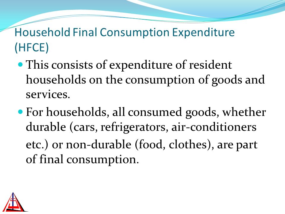 Household Final Consumption Expenditure (HFCE) This consists of expenditure of resident households on the consumption of goods and services.