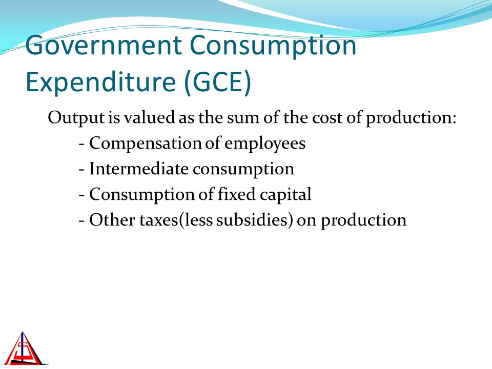Government Consumption Expenditure (GCE) Output is valued as the sum of the cost of production: - Compensation of employees - Intermediate consumption - Consumption of fixed capital - Other taxes(less subsidies) on production