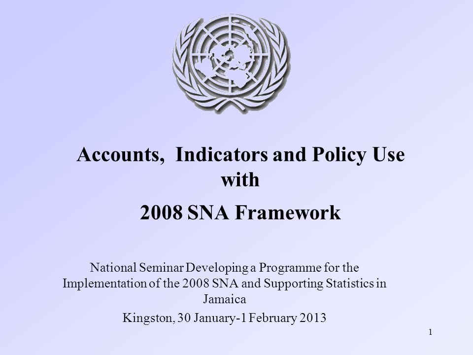 1 Accounts, Indicators and Policy Use with 2008 SNA Framework National Seminar Developing a Programme for the Implementation of the 2008 SNA and Supporting Statistics in Jamaica Kingston, 30 January-1 February 2013