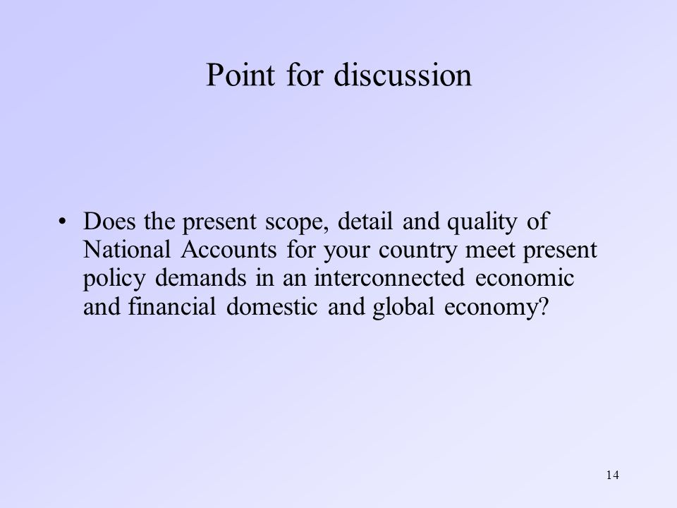 14 Point for discussion Does the present scope, detail and quality of National Accounts for your country meet present policy demands in an interconnected economic and financial domestic and global economy