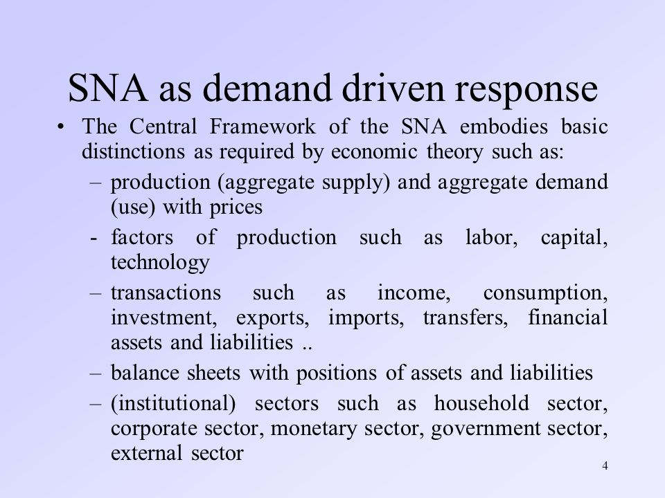4 SNA as demand driven response The Central Framework of the SNA embodies basic distinctions as required by economic theory such as: –production (aggregate supply) and aggregate demand (use) with prices -factors of production such as labor, capital, technology –transactions such as income, consumption, investment, exports, imports, transfers, financial assets and liabilities..