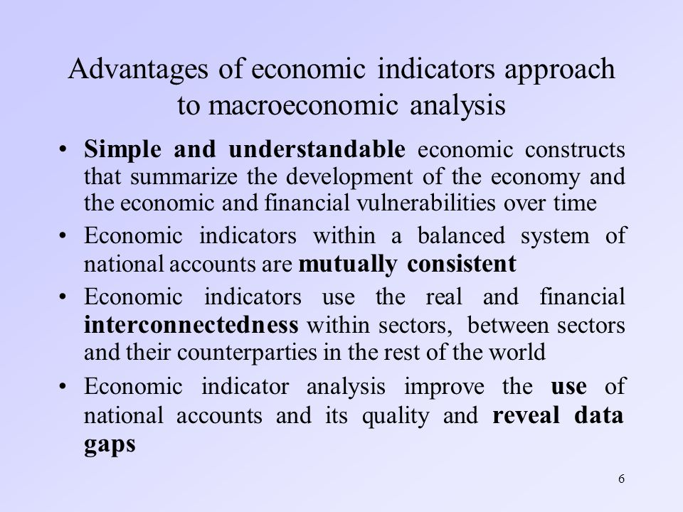 6 Advantages of economic indicators approach to macroeconomic analysis Simple and understandable economic constructs that summarize the development of the economy and the economic and financial vulnerabilities over time Economic indicators within a balanced system of national accounts are mutually consistent Economic indicators use the real and financial interconnectedness within sectors, between sectors and their counterparties in the rest of the world Economic indicator analysis improve the use of national accounts and its quality and reveal data gaps