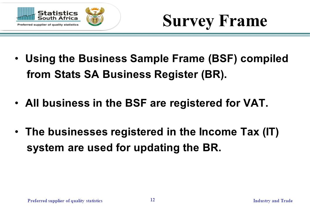 12 Preferred supplier of quality statisticsIndustry and Trade Survey Frame Using the Business Sample Frame (BSF) compiled from Stats SA Business Register (BR).