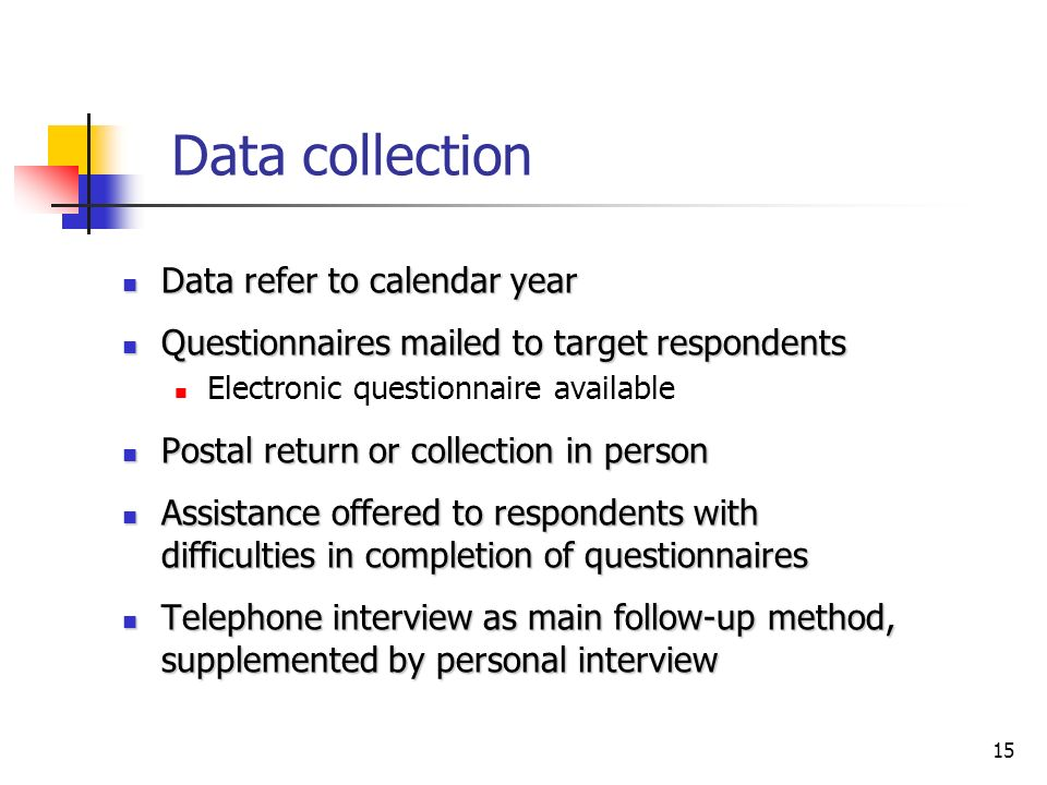 15 Data collection Data refer to calendar year Data refer to calendar year Questionnaires mailed to target respondents Questionnaires mailed to target respondents Electronic questionnaire available Postal return or collection in person Postal return or collection in person Assistance offered to respondents with difficulties in completion of questionnaires Assistance offered to respondents with difficulties in completion of questionnaires Telephone interview as main follow-up method, supplemented by personal interview Telephone interview as main follow-up method, supplemented by personal interview