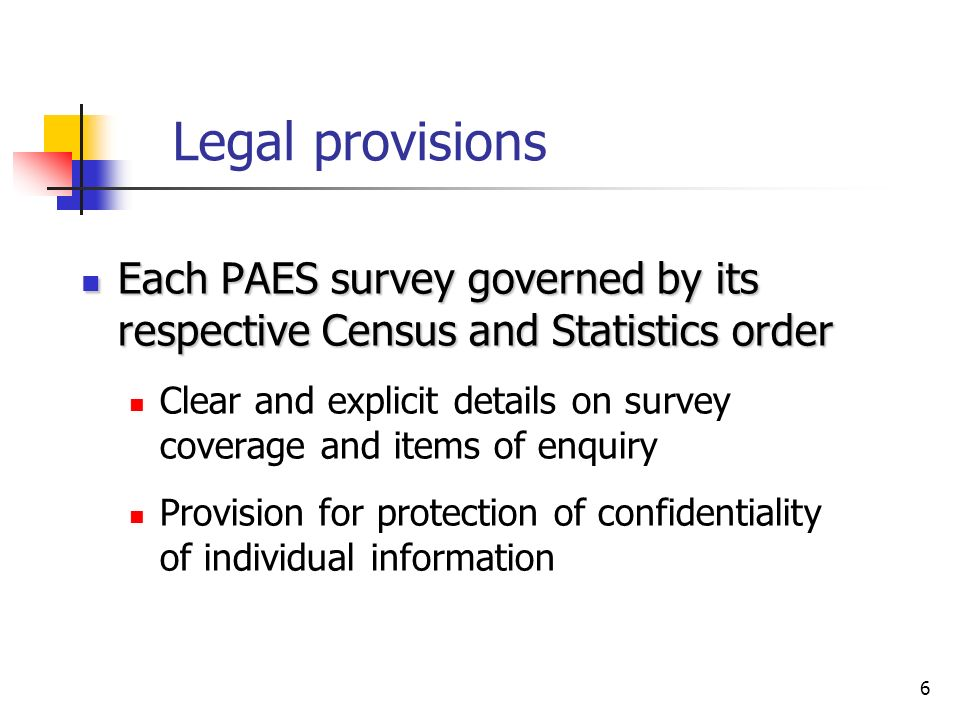 6 Legal provisions Each PAES survey governed by its respective Census and Statistics order Each PAES survey governed by its respective Census and Statistics order Clear and explicit details on survey coverage and items of enquiry Provision for protection of confidentiality of individual information