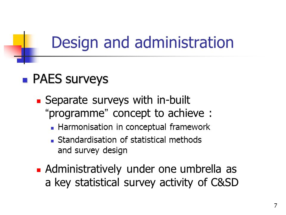 7 Design and administration PAES surveys PAES surveys Separate surveys with in-built programme concept to achieve : Harmonisation in conceptual framework Standardisation of statistical methods and survey design Administratively under one umbrella as a key statistical survey activity of C&SD
