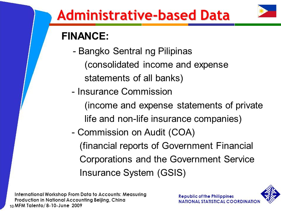 Republic of the Philippines NATIONAL STATISTICAL COORDINATION BOARD 10 International Workshop From Data to Accounts: Measuring Production in National Accounting Beijing, China MFM Talento/ 8-10-June 2009 FINANCE: - Bangko Sentral ng Pilipinas (consolidated income and expense statements of all banks) - Insurance Commission (income and expense statements of private life and non-life insurance companies) - Commission on Audit (COA) (financial reports of Government Financial Corporations and the Government Service Insurance System (GSIS) Administrative-based Data Administrative-based Data