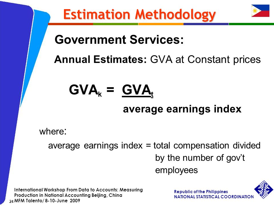 Republic of the Philippines NATIONAL STATISTICAL COORDINATION BOARD 24 International Workshop From Data to Accounts: Measuring Production in National Accounting Beijing, China MFM Talento/ 8-10-June 2009 Estimation Methodology Estimation Methodology Government Services: Annual Estimates: GVA at Constant prices GVA k = GVA t average earnings index where : average earnings index = total compensation divided by the number of govt employees