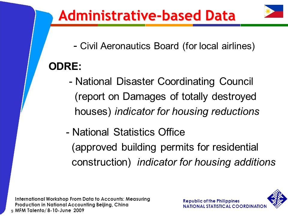 Republic of the Philippines NATIONAL STATISTICAL COORDINATION BOARD 9 International Workshop From Data to Accounts: Measuring Production in National Accounting Beijing, China MFM Talento/ 8-10-June Civil Aeronautics Board (for local airlines) ODRE: - National Disaster Coordinating Council (report on Damages of totally destroyed houses) indicator for housing reductions - National Statistics Office (approved building permits for residential construction) indicator for housing additions Administrative-based Data Administrative-based Data