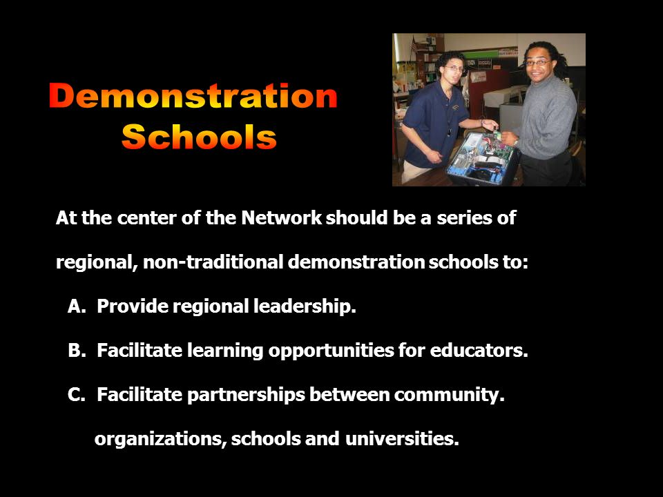 At the center of the Network should be a series of regional, non-traditional demonstration schools to: A.
