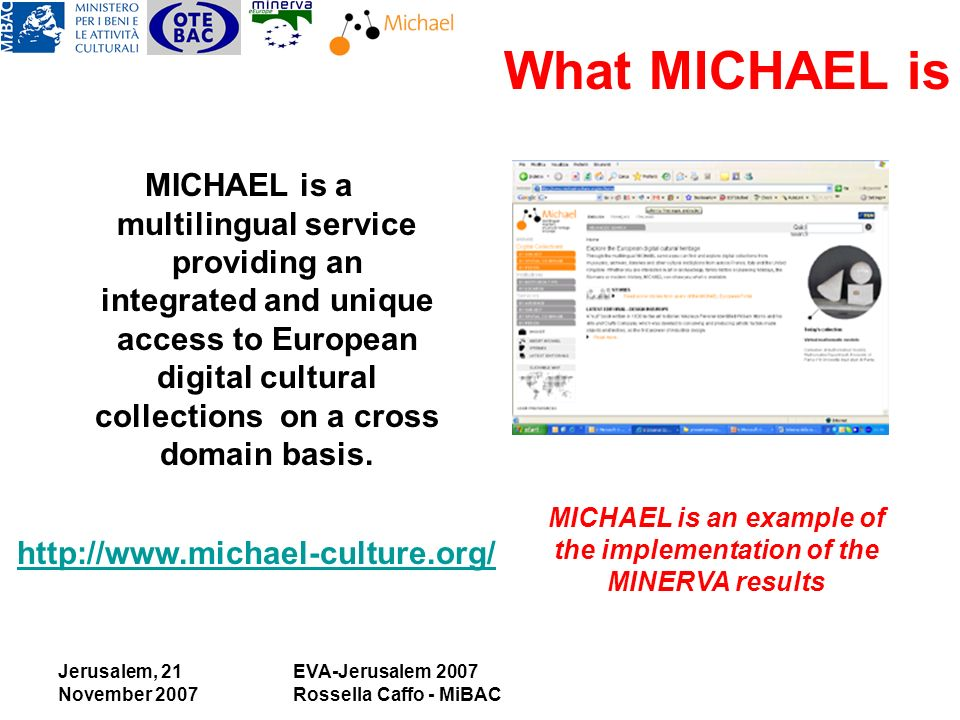 Jerusalem, 21 November 2007 EVA-Jerusalem 2007 Rossella Caffo - MiBAC What MICHAEL is MICHAEL is a multilingual service providing an integrated and unique access to European digital cultural collections on a cross domain basis.