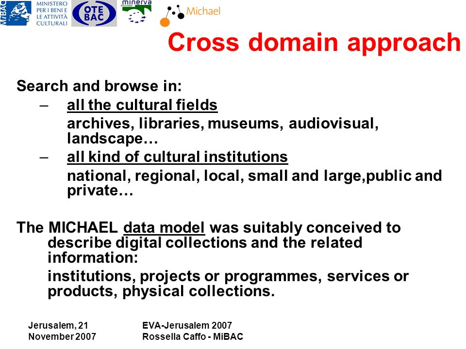 Jerusalem, 21 November 2007 EVA-Jerusalem 2007 Rossella Caffo - MiBAC Search and browse in: –all the cultural fields archives, libraries, museums, audiovisual, landscape… –all kind of cultural institutions national, regional, local, small and large,public and private… The MICHAEL data model was suitably conceived to describe digital collections and the related information: institutions, projects or programmes, services or products, physical collections.