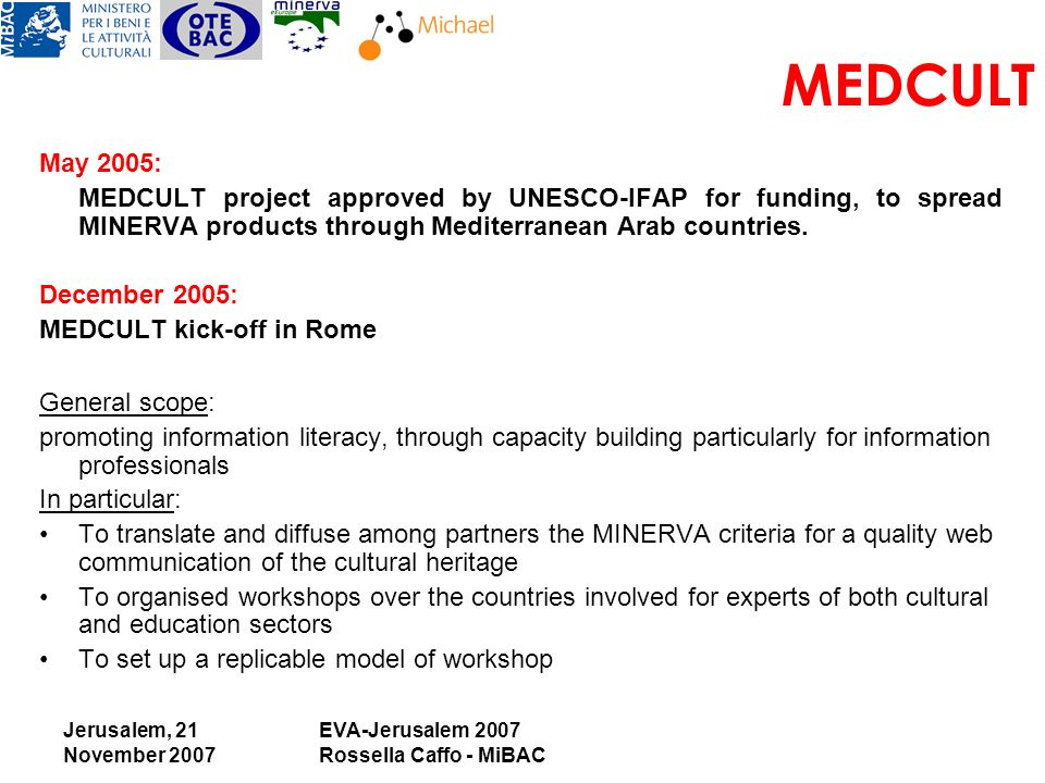 Jerusalem, 21 November 2007 EVA-Jerusalem 2007 Rossella Caffo - MiBAC MEDCULT May 2005: MEDCULT project approved by UNESCO-IFAP for funding, to spread MINERVA products through Mediterranean Arab countries.